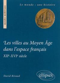 Les villes au Moyen Age dans l'espace français : XIIe-XVIe siècle : institutions et gouvernements urbains