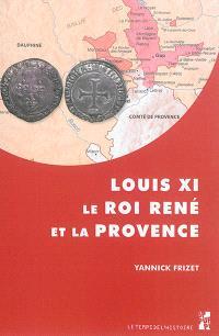 """Louis XI, le roi René et la Provence : """"tout ainsi comme les nostres propres"""" : l'expansion française dans les principautés du Midi provençal (1440-1483)"""