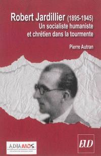 Robert Jardillier (1890-1945) : un socialiste humaniste et chrétien dans la tourmente