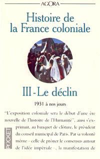 Histoire de la France coloniale. Volume 3, Le déclin : 1931 à nos jours