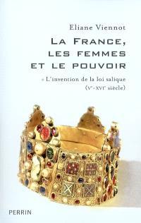 La France, les femmes et le pouvoir. Volume 1, L'invention de la loi salique (Ve-XVIe siècle)