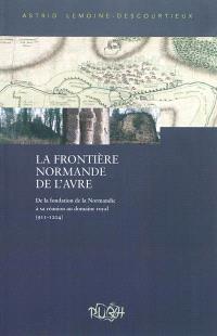 La frontière normande de l'Avre : de la fondation de la Normandie à sa réunion au domaine royal, 911-1204 : évolution de la maîtrise militaro-économique d'un territoire frontalier