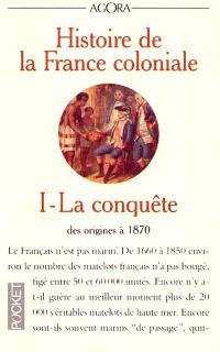 Histoire de la France coloniale. Volume 1, La conquête : des origines à 1870