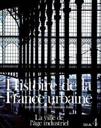 Histoire de la France urbaine. Volume 4, La Ville de l'âge industriel : le cycle haussmannien, 1840-1950