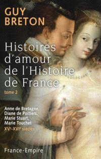 Histoires d'amour de l'histoire de France. Volume 2, Anne de Bretagne, Diane de Poitiers, Marie Stuart, Marie Touchet, XVe-XVIe siècles