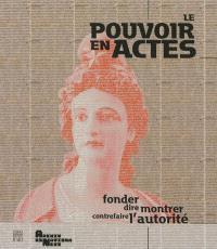 Le pouvoir en actes : fonder, dire, montrer, contrefaire l'autorité : exposition, Paris, Centre historique des Archives nationales, du 26 mars au 25 juin 2013
