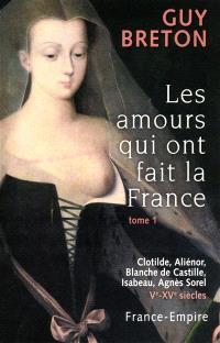 Les amours qui ont fait la France. Volume 1, Clotilde, Aliénor, Blanche de Castille, Isabeau, Agnès Sorel : Ve-XVe siècles