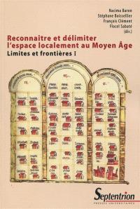 Limites et frontières. Volume 1, Reconnaître et délimiter l'espace localement au Moyen Age