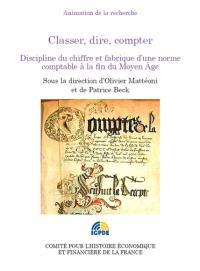 Classer, dire, compter : discipline du chiffre et fabrique d'une norme comptable à la fin du Moyen Age : colloque des 10 et 11 octobre 2012