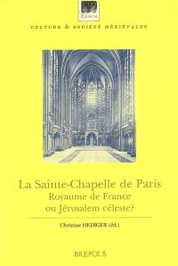 La Sainte-Chapelle de Paris : royaume de France ou Jérusalem céleste ? : actes du colloque, Paris, Collège de France, 2001 - Christine Hediger