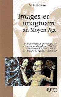 Images et imaginaire au Moyen Age : l'univers mental et onirique de l'homme médiéval, de Chartres à la Normandie, des Pyrénées aux confins des mondes inconnus