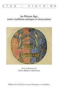 Au Moyen Age, entre tradition antique et innovation : actes du 131e Congrès national des sociétés historiques et scientifiques, Grenoble, 2006