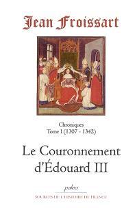 Chroniques de Jean Froissart. Volume 1, Le couronnement d'Edouard III : 1307-1342