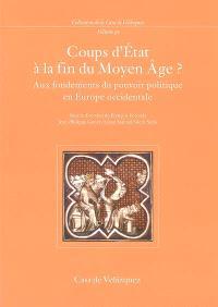 Coups d'Etat à la fin du Moyen Age ? : aux fondements du pouvoir politique en Europe occidentale : colloque international, 25-27 novembre 2002