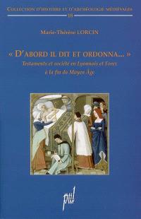 D'abord il dit et ordonna... : testaments et société en Lyonnais et Forez à la fin du Moyen Age