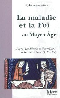 La maladie et la foi au Moyen Age : d'après les Miracles de Nostre Dame de Gautier de Coinci : 1178-1236