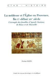 La noblesse et l'Eglise en Provence, fin Xe-début XIVe siècle : l'exemple des familles d'Agoult-Simiane, de Baux et de Marseille