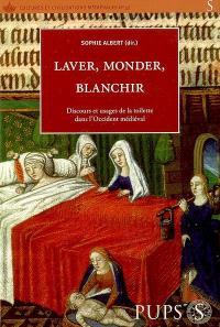 Laver, monder, blanchir : discours et usages de la toilette dans l'Occident médiéval