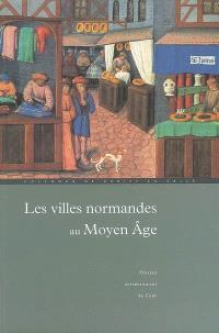 Les villes normandes au Moyen Age : renaissance, essor, crise : actes du colloque international de Cerisy-la-Salle (8-12 octobre 2003)