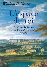 L'espace du roi : La cours de France au château de Versailles, 1682, 1789