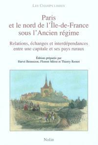 Paris et le nord de l'Ile-de-France sous l'Ancien Régime : relations, échanges et interdépendances entre une capitale et ses pays ruraux (XVIe-XVIIIe siècles)
