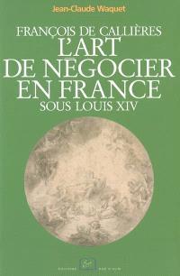 François de Callières, l'art de négocier en France sous Louis XIV