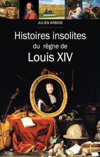 Histoires insolites du règne de Louis XIV