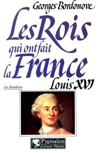 Les rois qui ont fait la France : les Bourbons. Volume 5, Louis XVI : le roi martyr, 1774-1793
