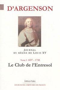 Journal du marquis d'Argenson. Volume 1, 1697-1738 : le club de l'Entresol