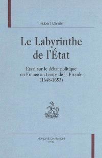 Le labyrinthe de l'Etat : essai sur le débat politique en France au temps de la Fronde (1648-1653)