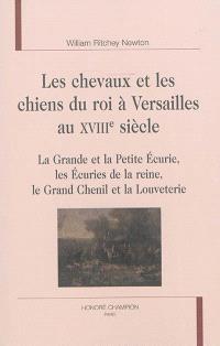 Les chevaux et les chiens du roi à Versailles au XVIIIe siècle : la grande et la petite écurie, les écuries de la reine, le grand chenil et la louveterie