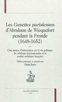 Les gazettes parisiennes d'Abraham de Wicquefort pendant la Fronde (1648-1652) : cinq années d'information sur la vie politique, les relations internationales et la société nobiliaire française
