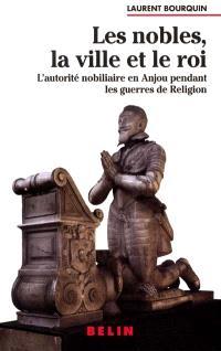 Les nobles, la ville et le roi : l'autorité nobiliaire en Anjou pendant les guerres de religion (1560-1598)