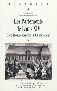 Les parlements de Louis XIV : opposition, coopération, autonomisation ? : actes du colloque de Rennes, 13-15 novembre 2008