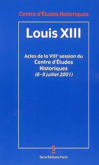 Louis XIII : actes de la VIIIe session du Centre d'études historiques (6 au 9 juillet 2001), organisée à l'occasion du 4e centenaire de la naissance de Louis XIII (1601-1602)