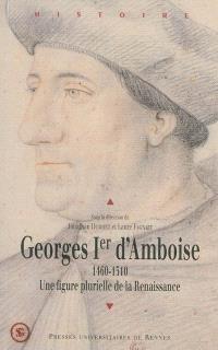 Georges Ier d'Amboise, 1460-1510 : une figure plurielle de la Renaissance : actes du colloque international tenu à l'université de Liège les 2 et 3 décembre 2010