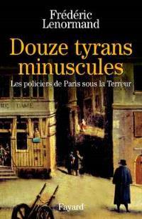 Douze tyrans minuscules : les policiers de Paris sous la Terreur