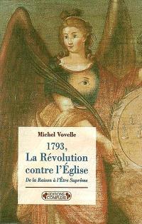 1793, la Révolution contre l'Eglise : de la raison à l'Etre suprême