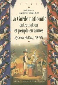 La Garde nationale entre nation et peuple en armes : mythes et réalité, 1789-1871 : actes du colloque de l'université Rennes 2, 24-25 mars 2005