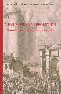A Paris sous la Révolution : nouvelles approches de la ville : actes du colloque international de Paris, 17 et 18 octobre 2005 à l'Hôtel de Ville et à la Commission du Vieux-Paris