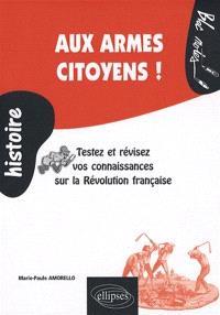 Aux armes ctoyens ! : testez et révisez vos connaissances sur la Révolution française : 1789-1799