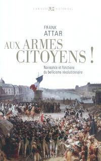 Aux armes, citoyens ! : naissance et fonctions du bellicisme révolutionnaire