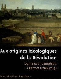 Aux origines idéologiques de la Révolution : journaux et pamphlets à Rennes, 1788-1789