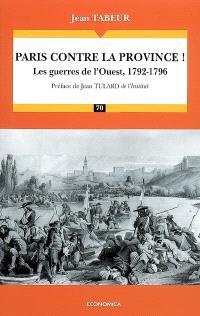 Chronique d'une histoire comparée. Volume 1, Paris contre la province ! : les guerres de l'Ouest, 1792-1796