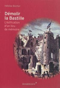 Démolir la Bastille : l'édification d'un lieu de mémoire