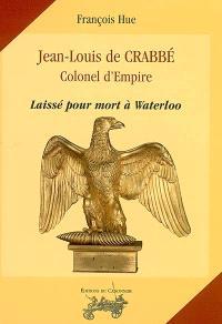 Jean-Louis de Crabbé : colonel d'Empire : laissé pour mort à Waterloo