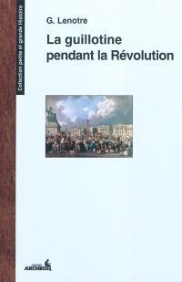 La guillotine et les exécuteurs des arrêts criminels pendant la Révolution : d'après des documents inédits tirés des archives de l'Etat