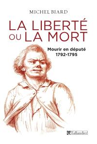 La liberté ou la mort : mourir en député : 1792-1795