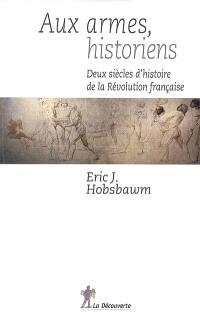 Aux armes, historiens ! : deux siècles d'histoire de la Révolution française