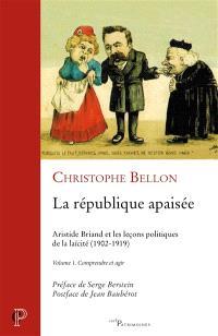 La République apaisée : Aristide Briand et les leçons politiques de la laïcité : 1902-1919. Volume 1, Comprendre et agir